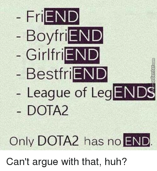 Friends Best Friend: FriEND  Boyfri  Girl friEND  Best friEND  League of LegEND  DOTA2  Only DOTA2 has no  END Can't argue with that, huh?