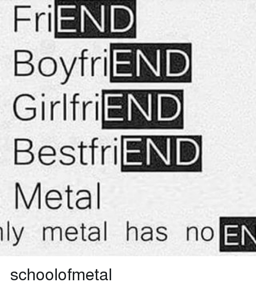 Friends Best Friend: FriEND  BoyfriEND  Girl friEND  Best friEND  Metal  ly metal has no  OEN schoolofmetal