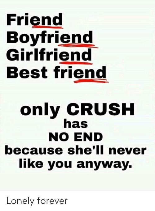 Boyfriend Girlfriend: Friend  Boyfriend  Girlfriend  Best friend  only CRUSH  has  NO END  because she'll never  like you anyway. Lonely forever