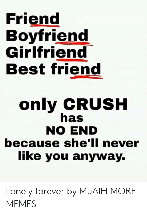 Boyfriend Girlfriend: Friend  Boyfriend  Girlfriend  Best friend  only CRUSH  has  NO END  because she'll never  like you anyway. Lonely forever by MuAlH MORE MEMES