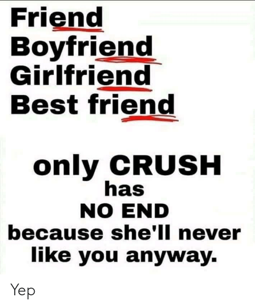 Boyfriend Girlfriend: Friend  Boyfriend  Girlfriend  Best friend  only CRUSH  has  NO END  because she'll never  like you anyway. Yep