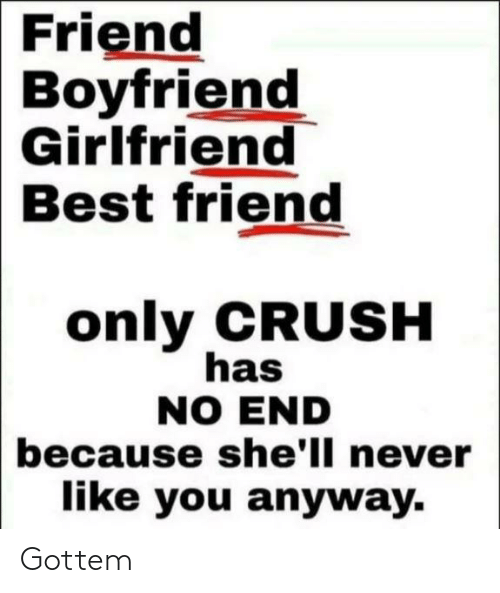 Boyfriend Girlfriend: Friend  Boyfriend  Girlfriend  Best friend  only CRUSH  has  NO END  because she'll never  like you anyway. Gottem