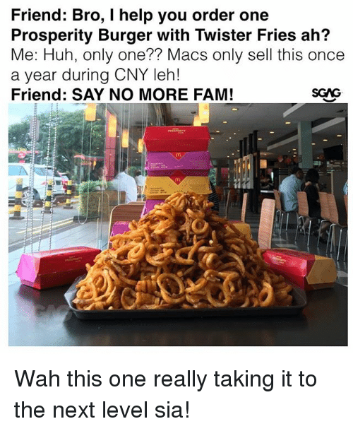 Fam, Huh, and Memes: Friend: Bro, I help you order one  Prosperity Burger with Twister Fries ah?  Me: Huh, only one?? Macs only sell this once  a year during CNY leh!  Friend: SAY NO MORE FAM! Wah this one really taking it to the next level sia!