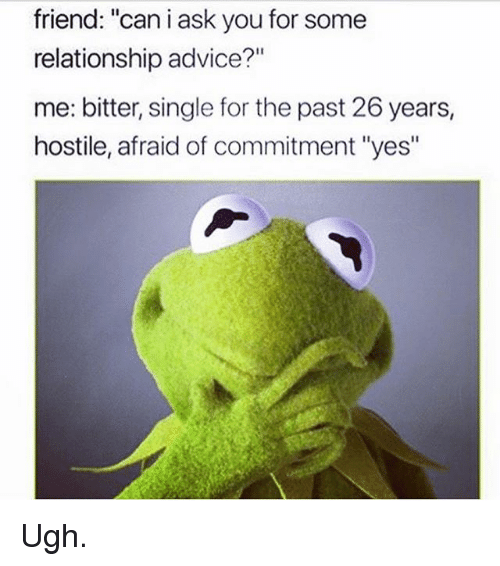 "Advice, Memes, and Single: friend: ""can i ask you for some  relationship advice?""  me: bitter, single for the past 26 years,  hostile, afraid of commitment ""yes"" Ugh."