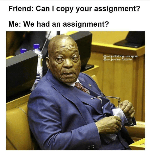 assignment: Friend: Can I copy your assignment?  Me: We had an assignment?  @uwcjustkidding- instagram  @uwcjkonline-fb/twitter