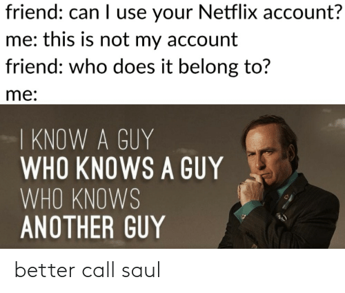 who knows: friend: can I use your Netflix account?  me: this is not my account  friend: who does it belong to?  me:  I KNOW A GUY  WHO KNOWS A GUY  WHO KNOWS  ANOTHER GUY better call saul