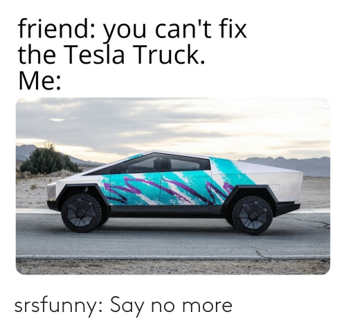 Say No More: friend: can't fix  the Tesla Truck.  Me:  you srsfunny:  Say no more