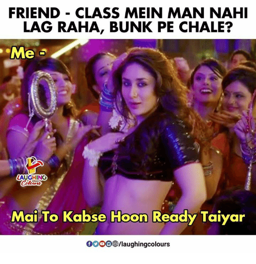 Gooo, Indianpeoplefacebook, and Class: FRIEND - CLASS MEIN MAN NAHI  LAG RAHA, BUNK PE CHALE?  Me  LAUGHING  otr  Mai To Kabse Hoon Ready Taiyar  GOOO/laughingcolours