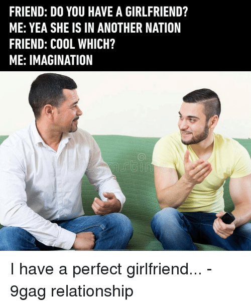 You Have A Girlfriend: FRIEND: DO YOU HAVE A GIRLFRIEND?  ME: YEA SHE IS IN ANOTHER NATION  FRIEND: COOL WHICH?  ME: IMAGINATION I have a perfect girlfriend... - 9gag relationship