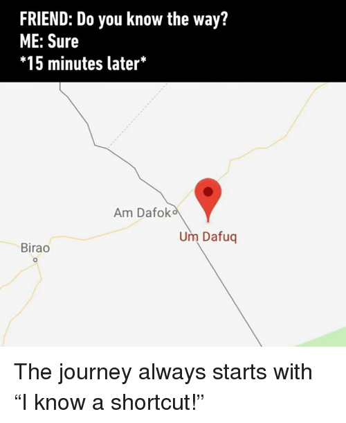 "Dank, Journey, and 🤖: FRIEND: Do you know the way?  ME: Sure  *15 minutes later*  Am Dafolk  Um Dafuq  Birao  0 The journey always starts with ""I know a shortcut!"""