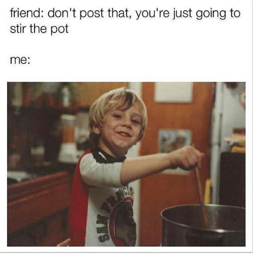 Celebrities, Pot, and Pots: friend: don't post that, you're just going to  stir the pot  me: