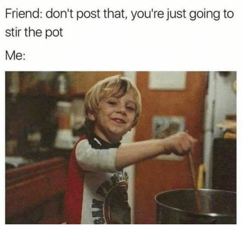 Relationships, Friend, and Pot: Friend: don't post that, you're just going to  stir the pot  Me: