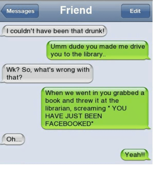 the librarian: Friend  Edit  Messages  I couldn't have been that drunk!  Umm dude you made me drive  you to the library  Wk? So, what's wrong with  that?  When we went in you grabbed a  book and threw it at the  librarian, screaming YOU  HAVE JUST BEEN  FACEBOOK ED  Oh  Yeah!!