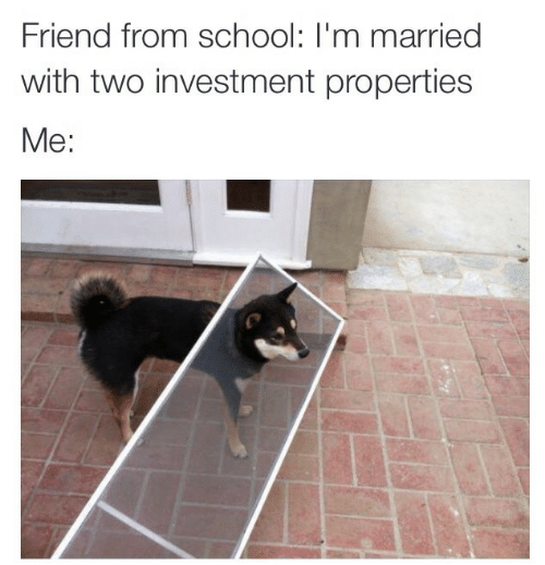 investment: Friend from school: I'm married  with two investment propertie:s  Me: