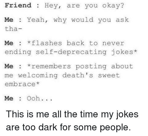 Funny, All the Time, and Flash: Friend Hey, are you okay?  Me Yeah  why would you ask  tha  Me *flashes back to never  ending self-deprecating jokes  Me remembers posting about  me welcoming death 's sweet  embrace  Me Ooh. This is me all the time my jokes are too dark for some people.