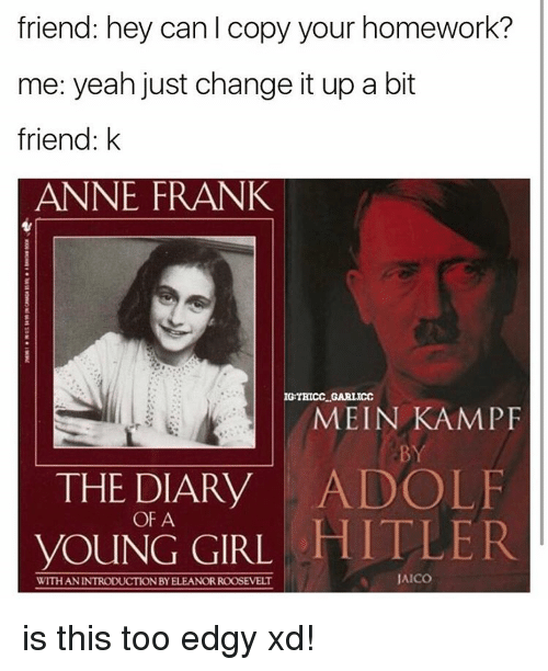 Memes, Anne Frank, and Hitler: friend: hey can l copy your homework?  me: yeah just change it up a bit  friend: k  ANNE FRANK  IG THICCLGARLICC  MEIN KAMP  THE DIARY  ADOLF  OF A  HITLER  YOUNG GIRL  AICO  WITH ANINTRODUCTIONBYELEANOR ROOSEVELT is this too edgy xd!