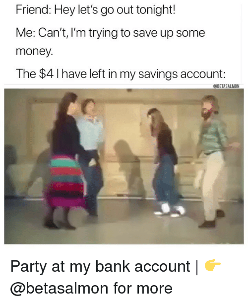 Memes, Money, and Party: Friend: Hey let's go out tonight!  Me: Can't, I'm trying to save up some  money  The $4 Ihave left in my savings account:  @BETASALMON Party at my bank account | 👉 @betasalmon for more