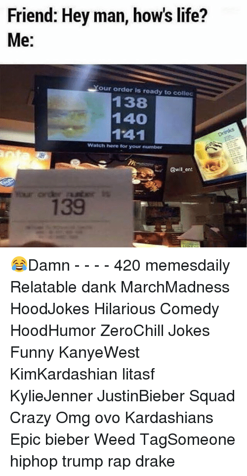 Memes, 🤖, and Weeds: Friend: Hey man, how's life?  Me:  Your order is ready to collec  138  140  1741  Watch here for your number  @will ent 😂Damn - - - - 420 memesdaily Relatable dank MarchMadness HoodJokes Hilarious Comedy HoodHumor ZeroChill Jokes Funny KanyeWest KimKardashian litasf KylieJenner JustinBieber Squad Crazy Omg ovo Kardashians Epic bieber Weed TagSomeone hiphop trump rap drake
