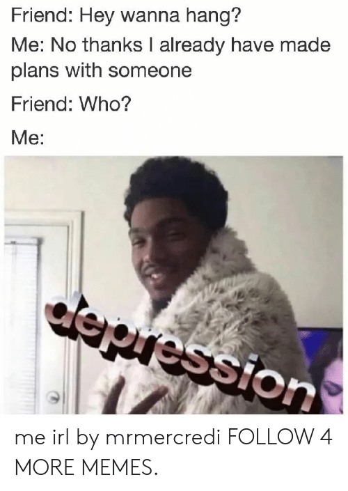 who me: Friend: Hey wanna hang?  Me: No thanks I already have made  plans with someone  Friend: Who?  Me:  depression me irl by mrmercredi FOLLOW 4 MORE MEMES.