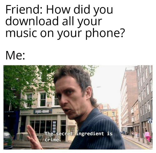 the secret: Friend: How did you  download all your  music on your phone?  Me  ar-38bs  The secret ingredient is  crime