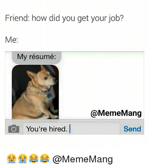 Friend How Did You Get Your Job Me My Resume Mang Send Io You Re