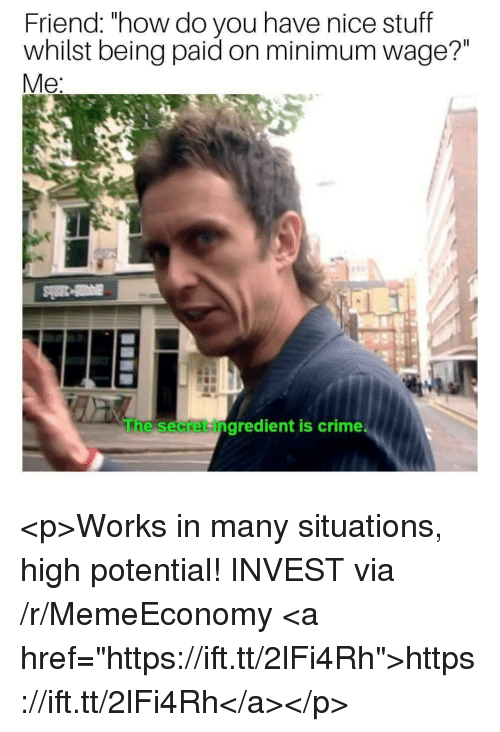 """Crime, Minimum Wage, and Stuff: Friend: """"how do you have nice stuff  whilst being paid on minimum wage?""""  Me  he secket ingredient is crime <p>Works in many situations, high potential! INVEST via /r/MemeEconomy <a href=""""https://ift.tt/2lFi4Rh"""">https://ift.tt/2lFi4Rh</a></p>"""