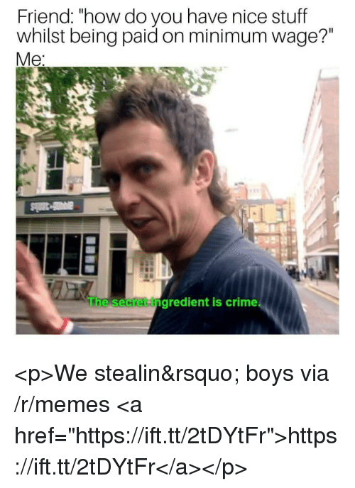 """Crime, Memes, and Minimum Wage: Friend: """"how do you have nice stuff  whilst being paid on minimum wage?""""  Me  he secket ingredient is crime <p>We stealin' boys via /r/memes <a href=""""https://ift.tt/2tDYtFr"""">https://ift.tt/2tDYtFr</a></p>"""