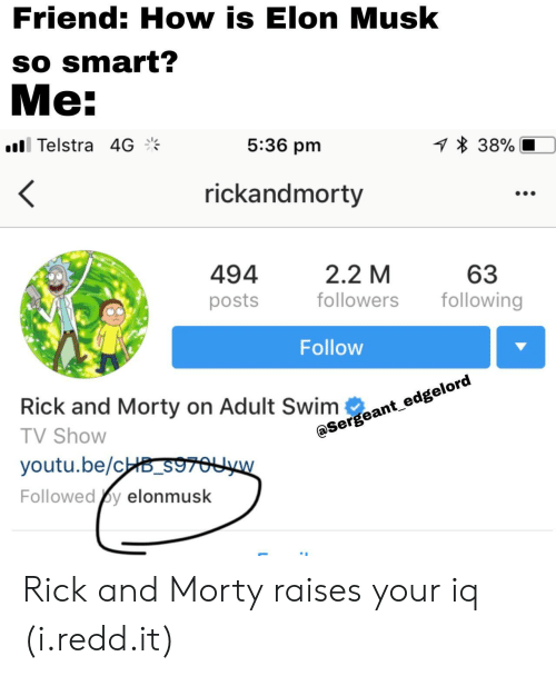 Eant: Friend: How is Elon Musk  so smart?  Me:  ill Telstra 4  5:36 pm  38%  rickandmorty  494  posts  2.2 M  followers ollowing  63  Follow  eage  Rick and Morty on Adult Swim eant e  TV Shovw  youtu.be/c  Followed y elonmusk Rick and Morty raises your iq (i.redd.it)