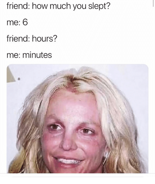 Humans of Tumblr, How, and Friend: friend: how much you slept?  me: 6  friend: hours?  me: minutes