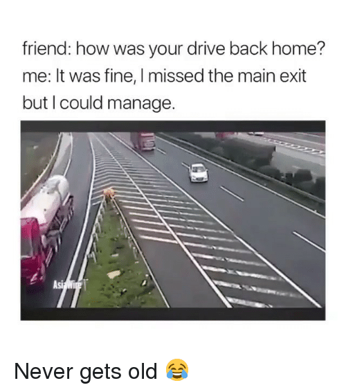 Never Gets Old: friend: how was your drive back home?  me: It was fine, I missed the main exit  but I could manage.  Asi Never gets old 😂