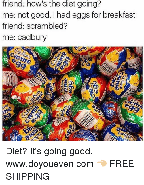 cadbury: friend: how's the diet going?  me: not good, I had eggs for breakfast  friend: scrambled?  me: Cadbury Diet? It's going good.  www.doyoueven.com 👈🏼 FREE SHIPPING