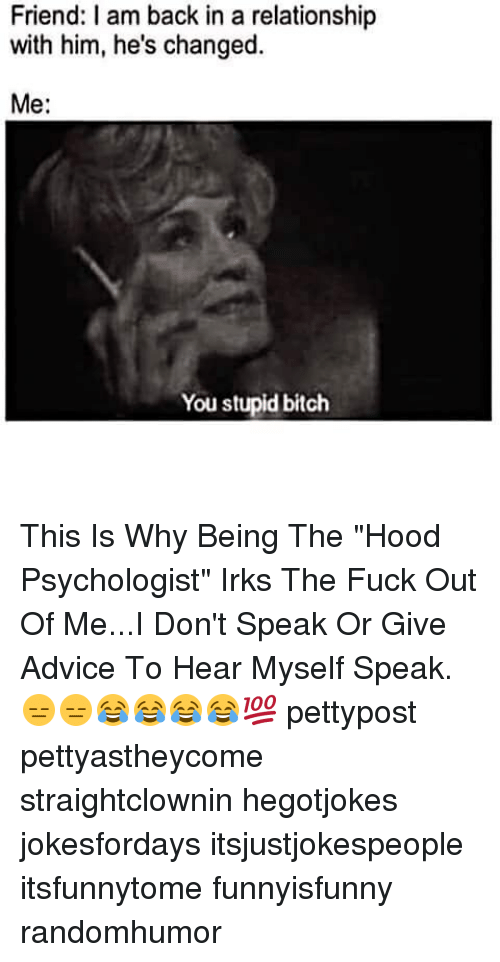 """I Am Back: Friend: I am back in a relationship  with him, he's changed.  Me  You stupid bitch This Is Why Being The """"Hood Psychologist"""" Irks The Fuck Out Of Me...I Don't Speak Or Give Advice To Hear Myself Speak. 😑😑😂😂😂😂💯 pettypost pettyastheycome straightclownin hegotjokes jokesfordays itsjustjokespeople itsfunnytome funnyisfunny randomhumor"""