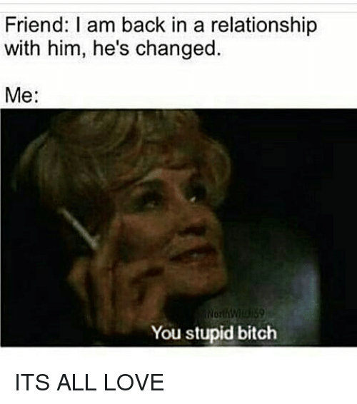 I Am Back: Friend: I am back in a relationship  with him, he's changed.  Me:  You stupid bitch ITS ALL LOVE