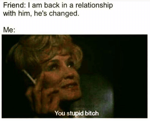 I Am Back: Friend: I am back in a relationship  with him, he's changed.  Me:  You stupid bitch