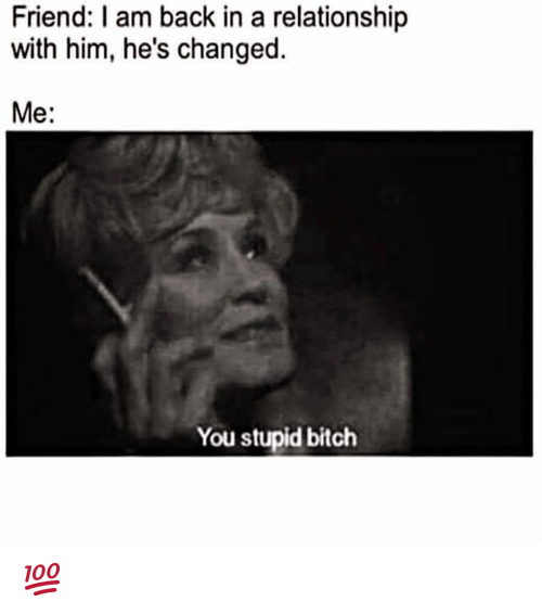 I Am Back: Friend: I am back in a relationship  with him, he's changed.  Me  You stupid bitch 💯