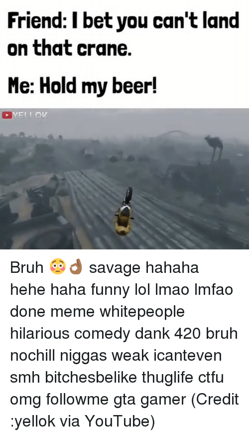 Done Meme: Friend: I bet you can't land  on that crane.  Me: Hold my beer! Bruh 😳👌🏾 savage hahaha hehe haha funny lol lmao lmfao done meme whitepeople hilarious comedy dank 420 bruh nochill niggas weak icanteven smh bitchesbelike thuglife ctfu omg followme gta gamer (Credit :yellok via YouTube)