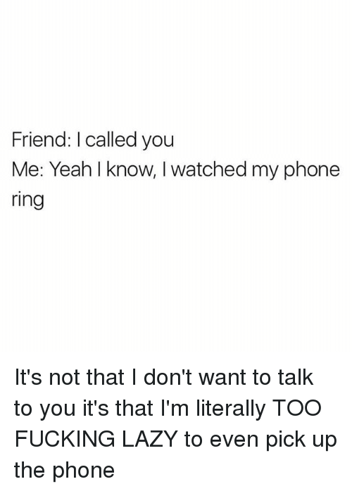 Fucking, Funny, and Lazy: Friend: I called you  Me: Yeah I know, I watched my phone  ring It's not that I don't want to talk to you it's that I'm literally TOO FUCKING LAZY to even pick up the phone