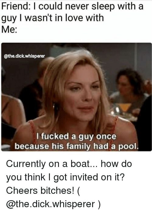 Family, Love, and Dick: Friend: I could never sleep with a  guy I wasn't in love with  Me:  @the.dick whisperer  I fucked a guy once  because his family had a pool. Currently on a boat... how do you think I got invited on it? Cheers bitches! ( @the.dick.whisperer )