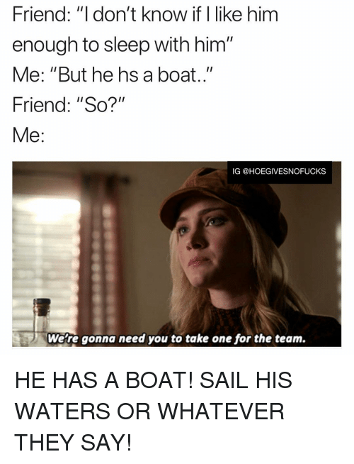 """i like him: Friend: """"I don't know if I like him  enough to sleep with him""""  Me: """"But he hs a boat..""""  Friend: """"So?""""  Me:  IG @HOEGIVESNOFUCKS  Were gonna need you to take one for the team. HE HAS A BOAT! SAIL HIS WATERS OR WHATEVER THEY SAY!"""