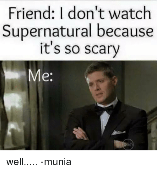 watch supernatural: Friend: I don't watch  Supernatural because  it's so scary  e: well.....  -munia