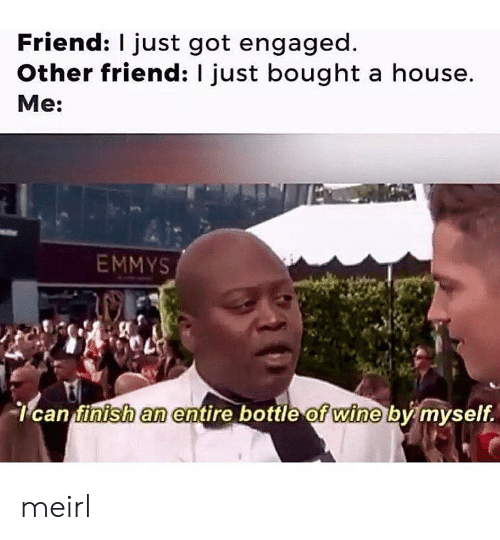 By Myself: Friend: I just got engaged  Other friend: I just bought a house.  Me:  EMMYS  can finish an entire bottle of wine by myself. meirl