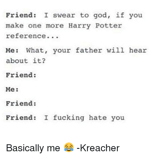 Friendly Friend: Friend  I swear to god, if you  make one more Harry Potter  reference  Me  What, your father will hear  about it?  Friend:  Me  Friend:  Friend: I fucking hate you Basically me 😂  -Kreacher