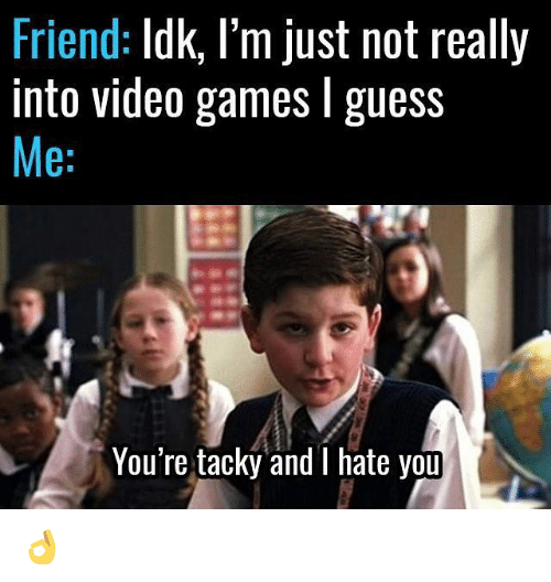 Memes, Video Games, and Games: Friend  Idk, I'm just not really  into video games l guess  Me  You're tacky and I hate you 👌