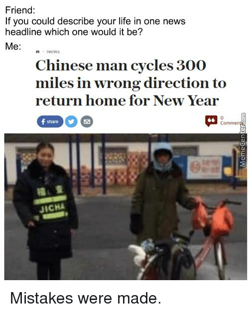 Memes, 300, and Chinese: Friend  If you could describe your life in one news  headline which one would it be?  Me  Chinese man cycles 300  miles in wrong direction to  return home for New Year  Commen  JICHA Mistakes were made.