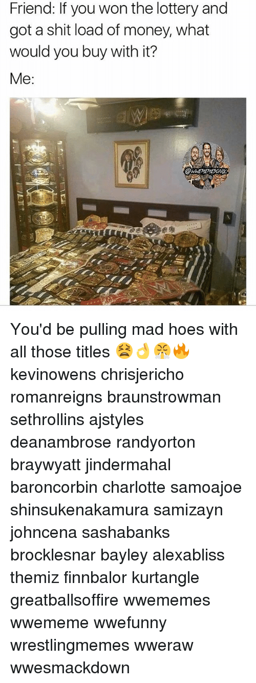 Hoes, Lottery, and Memes: Friend: If you won the lottery and  got a shit load of money, what  would you buy with it?  Me:  WHEMEMESONI You'd be pulling mad hoes with all those titles 😫👌😤🔥 kevinowens chrisjericho romanreigns braunstrowman sethrollins ajstyles deanambrose randyorton braywyatt jindermahal baroncorbin charlotte samoajoe shinsukenakamura samizayn johncena sashabanks brocklesnar bayley alexabliss themiz finnbalor kurtangle greatballsoffire wwememes wwememe wwefunny wrestlingmemes wweraw wwesmackdown