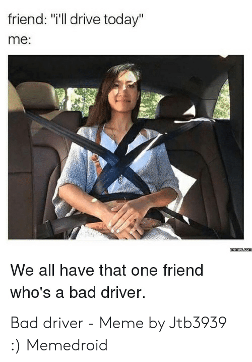 "Bad Driver Meme: friend: ""i'll drive today""  me:  We all have that one friend  who's a bad driver. Bad driver - Meme by Jtb3939 :) Memedroid"