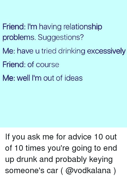 Advice, Drinking, and Drunk: Friend: I'm having relationship  problems. Suggestions?  Me: have u tried drinking excessively  Friend: of course  Me: well I'm out of ideas If you ask me for advice 10 out of 10 times you're going to end up drunk and probably keying someone's car ( @vodkalana )