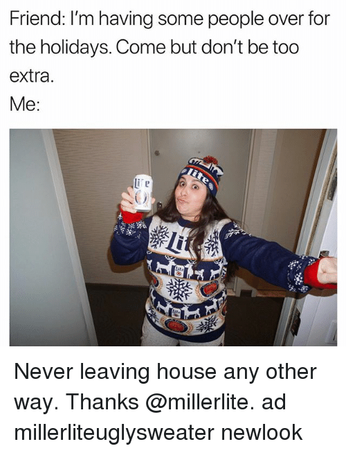 House, Girl Memes, and Never: Friend: I'm having some people over for  the holidays. Come but don't be too  extra.  Me: Never leaving house any other way. Thanks @millerlite. ad millerliteuglysweater newlook