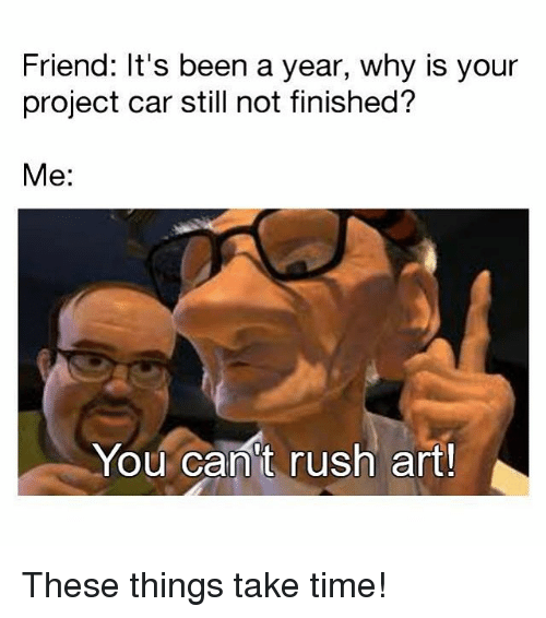 Memes, Rush, and Time: Friend: It's been a year, why is your  project car still not finished?  Me:  You can't rush art! These things take time!