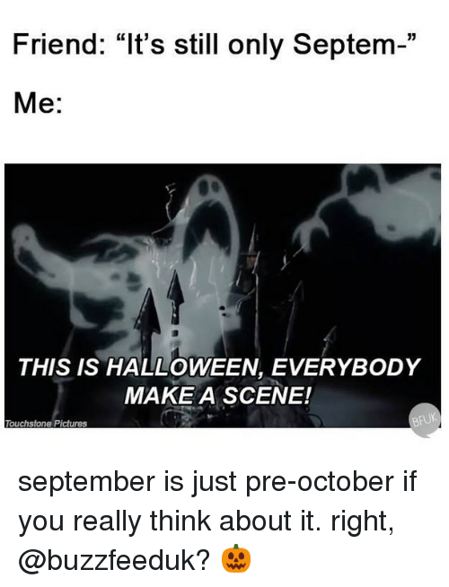 """Halloween, Pictures, and Relatable: Friend: """"It's still only Septem-""""  Me:  THIS IS HALLOWEEN, EVERYBODY  MAKE A SCENE!  Touchstone Pictures september is just pre-october if you really think about it. right, @buzzfeeduk? 🎃"""
